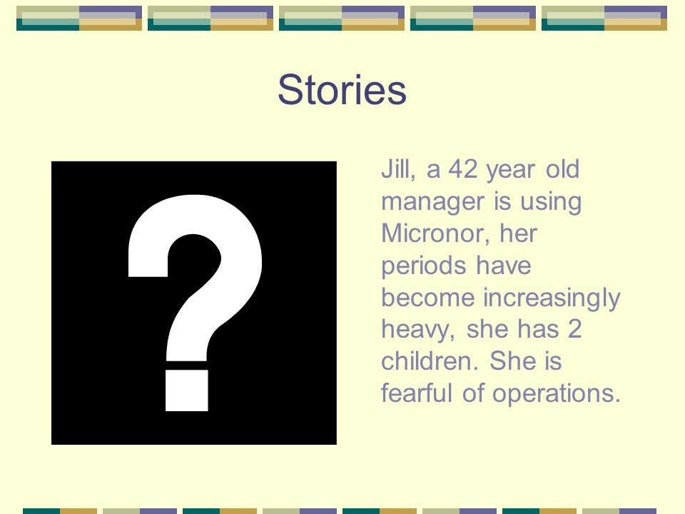 Stories Jill, a 42 year old manager is using Micronor, her periods have become increasingly heavy, she has 2 children.