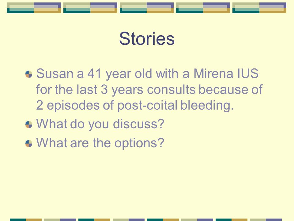 Stories Susan a 41 year old with a Mirena IUS for the last 3 years consults because of 2 episodes of post-coital bleeding.