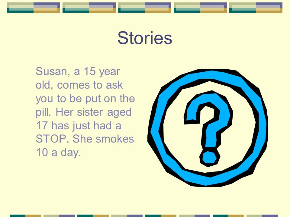 Stories Susan, a 15 year old, comes to ask you to be put on the pill. Her sister aged 17 has just had a STOP. She smokes 10 a day.