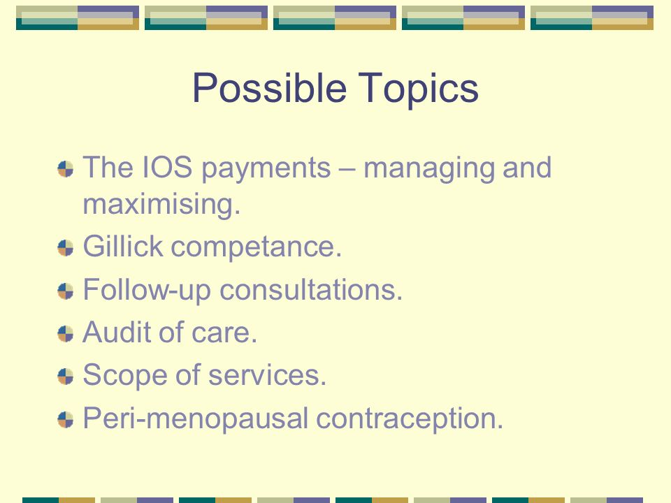 Possible Topics The IOS payments – managing and maximising. Gillick competance. Follow-up consultations. Audit of care. Scope of services. Peri-menopa