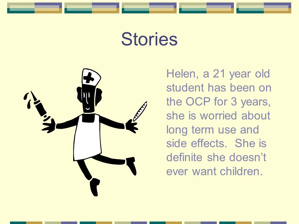 Stories Helen, a 21 year old student has been on the OCP for 3 years, she is worried about long term use and side effects.