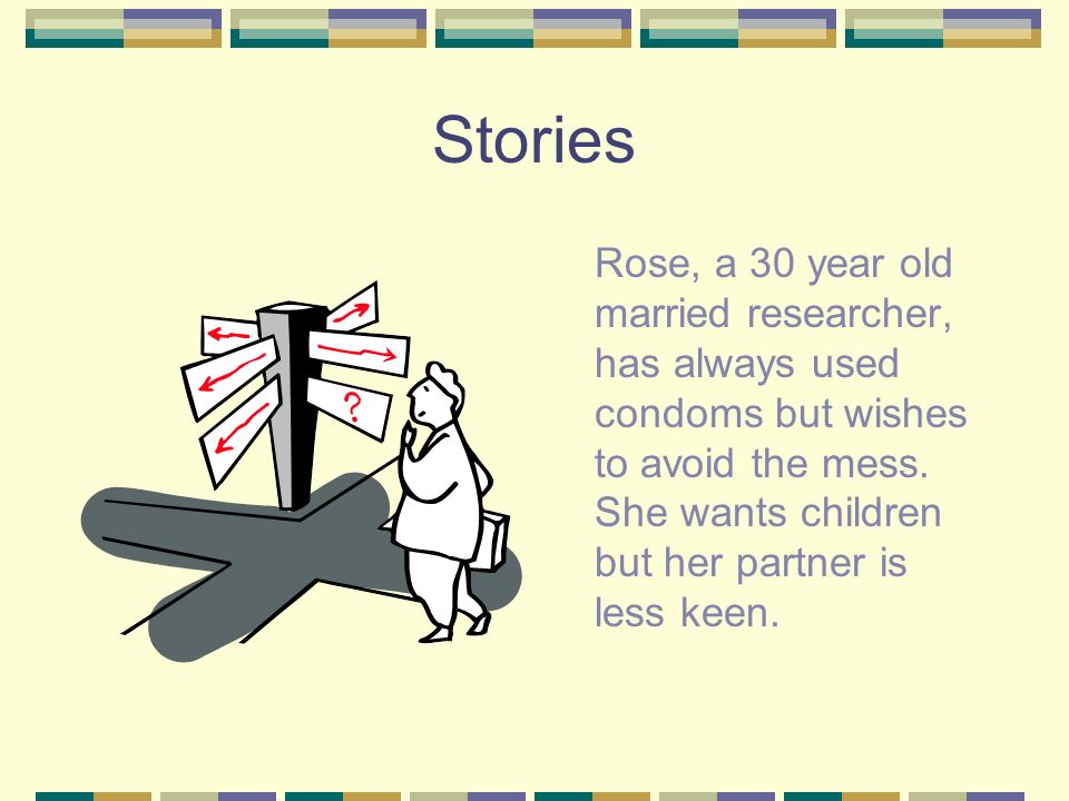 Stories Rose, a 30 year old married researcher, has always used condoms but wishes to avoid the mess. She wants children but her partner is less keen.