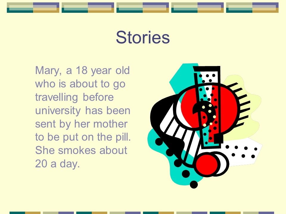 Stories Mary, a 18 year old who is about to go travelling before university has been sent by her mother to be put on the pill. She smokes about 20 a d