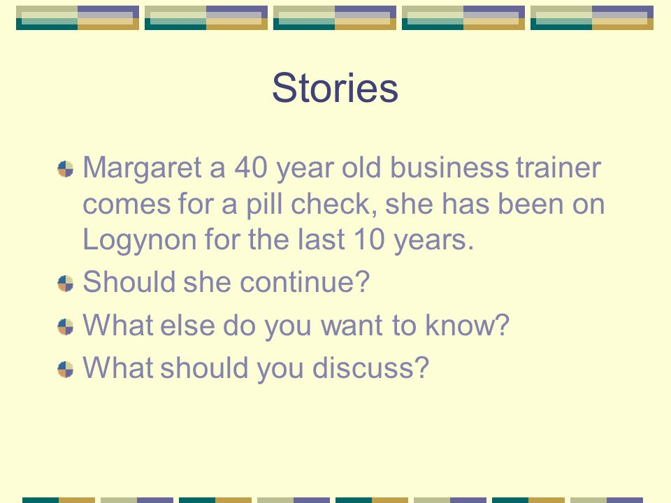 Stories Margaret a 40 year old business trainer comes for a pill check, she has been on Logynon for the last 10 years. Should she continue? What else