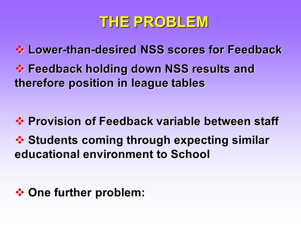 Lower-than-desired NSS scores for Feedback Lower-than-desired NSS scores for Feedback Feedback holding down NSS results and therefore position in league tables Feedback holding down NSS results and therefore position in league tables Provision of Feedback variable between staff Provision of Feedback variable between staff Students coming through expecting similar educational environment to School Students coming through expecting similar educational environment to School One further problem: One further problem: THE PROBLEM