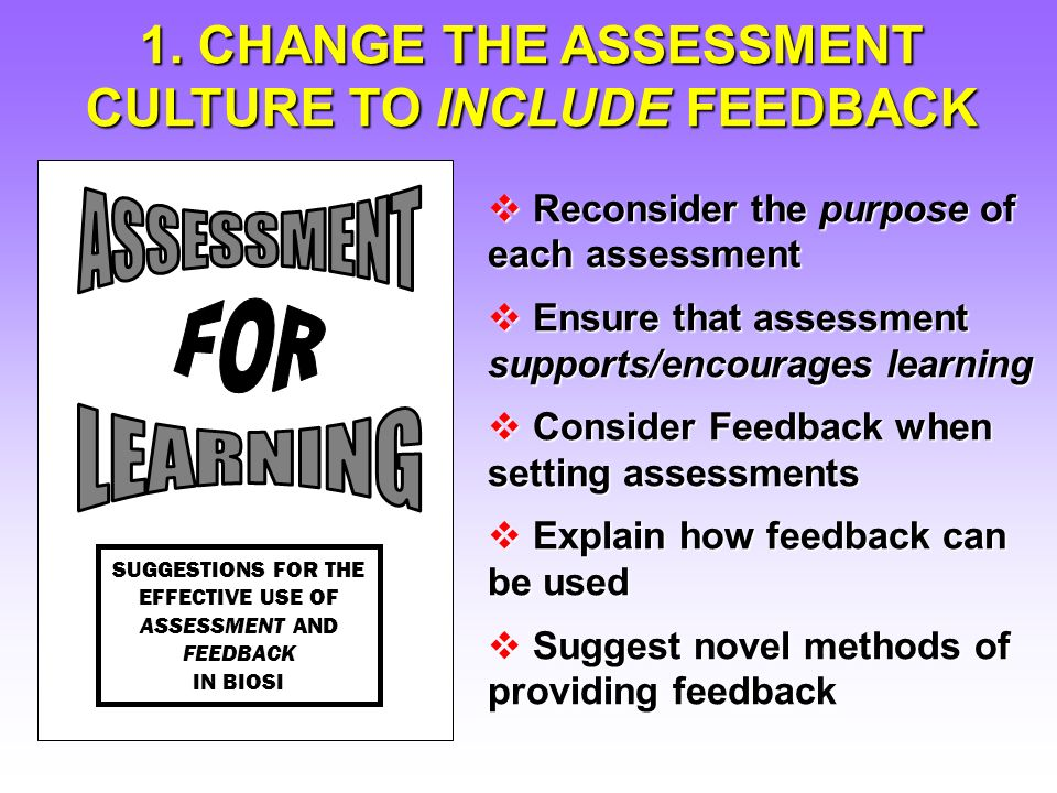 Reconsider the purpose of each assessment Reconsider the purpose of each assessment Ensure that assessment supports/encourages learning Ensure that assessment supports/encourages learning Consider Feedback when setting assessments Consider Feedback when setting assessments Explain how feedback can be used Explain how feedback can be used Suggest novel methods of providing feedback Suggest novel methods of providing feedback 1.