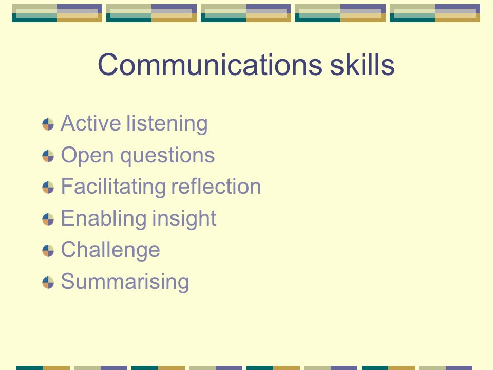 Communications skills Active listening Open questions Facilitating reflection Enabling insight Challenge Summarising