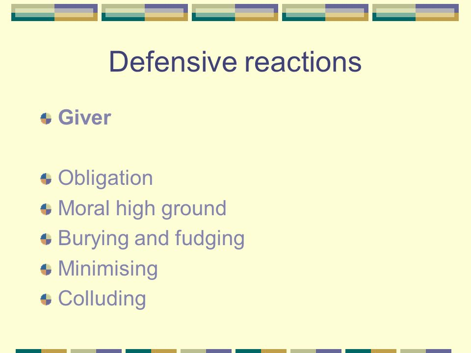 Defensive reactions Giver Obligation Moral high ground Burying and fudging Minimising Colluding