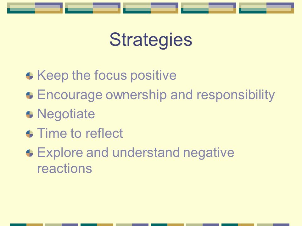 Strategies Keep the focus positive Encourage ownership and responsibility Negotiate Time to reflect Explore and understand negative reactions