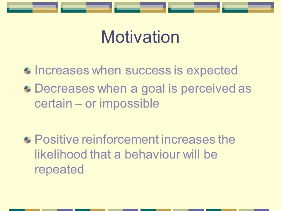 Motivation Increases when success is expected Decreases when a goal is perceived as certain – or impossible Positive reinforcement increases the likelihood that a behaviour will be repeated