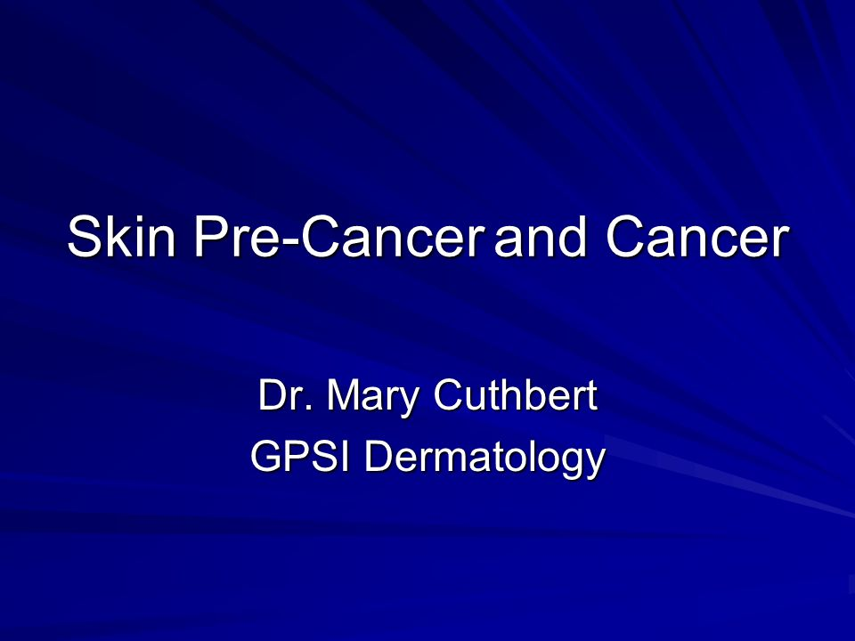 Skin Pre-Cancerand Cancer Dr. Mary Cuthbert GPSI Dermatology