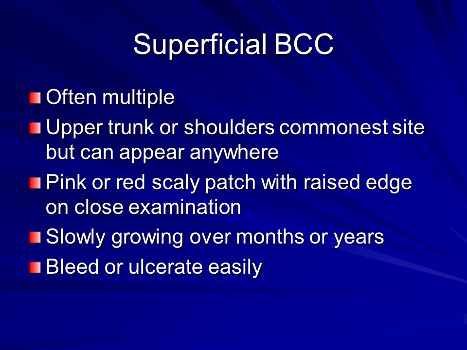 Superficial BCC Often multiple Upper trunk or shoulders commonest site but can appear anywhere Pink or red scaly patch with raised edge on close exami
