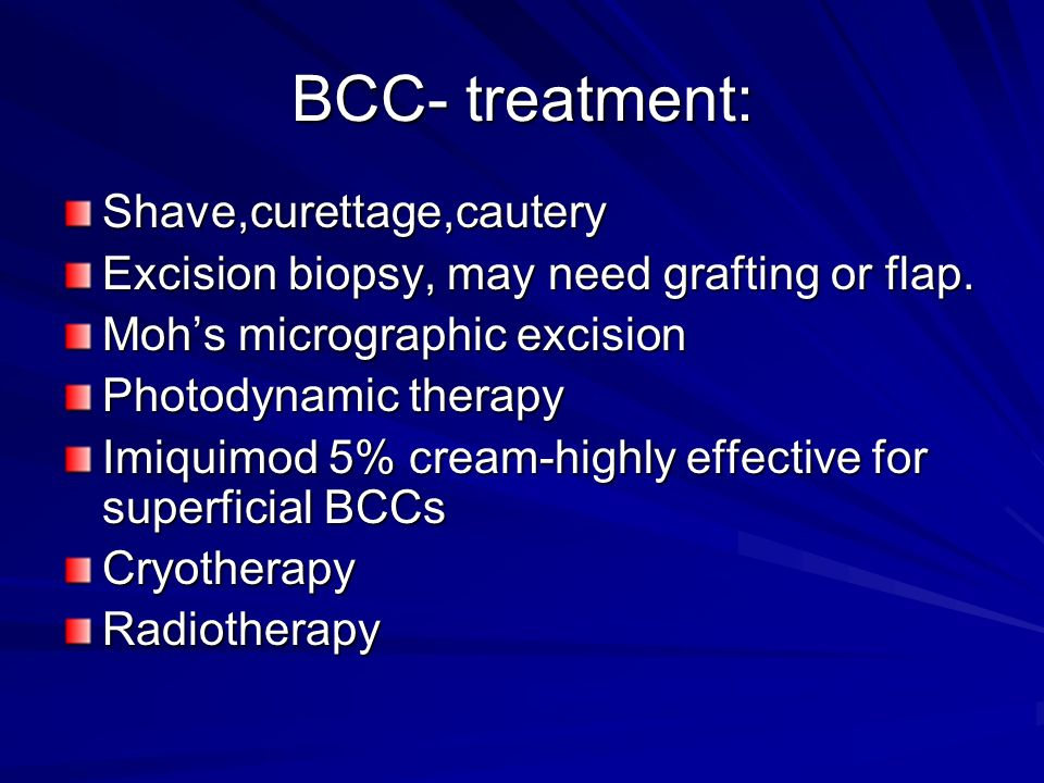 BCC- treatment: Shave,curettage,cautery Excision biopsy, may need grafting or flap. Mohs micrographic excision Photodynamic therapy Imiquimod 5% cream