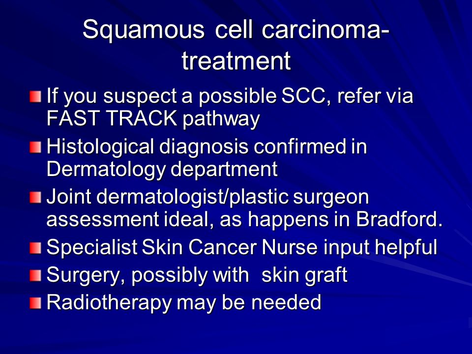 Squamous cell carcinoma- treatment If you suspect a possible SCC, refer via FAST TRACK pathway Histological diagnosis confirmed in Dermatology departm