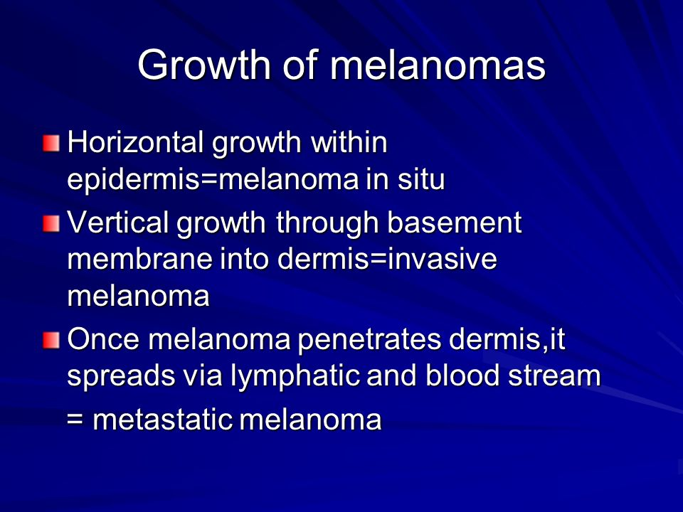 Growth of melanomas Horizontal growth within epidermis=melanoma in situ Vertical growth through basement membrane into dermis=invasive melanoma Once m