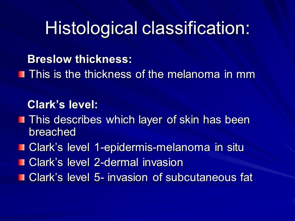 Histological classification: Breslow thickness: Breslow thickness: This is the thickness of the melanoma in mm Clarks level: Clarks level: This descri