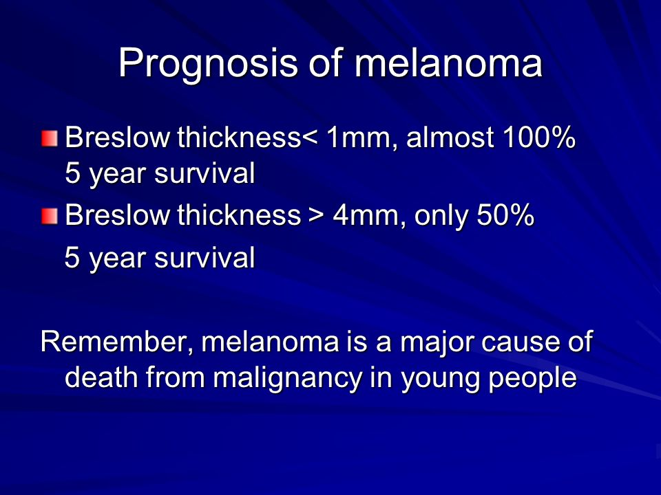 Prognosis of melanoma Breslow thickness< 1mm, almost 100% 5 year survival Breslow thickness > 4mm, only 50% 5 year survival 5 year survival Remember,