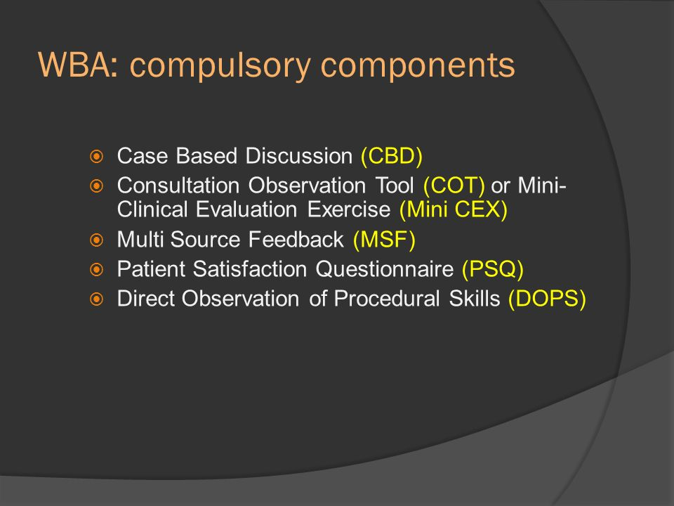 WBA: compulsory components Case Based Discussion (CBD) Consultation Observation Tool (COT) or Mini- Clinical Evaluation Exercise (Mini CEX) Multi Sour