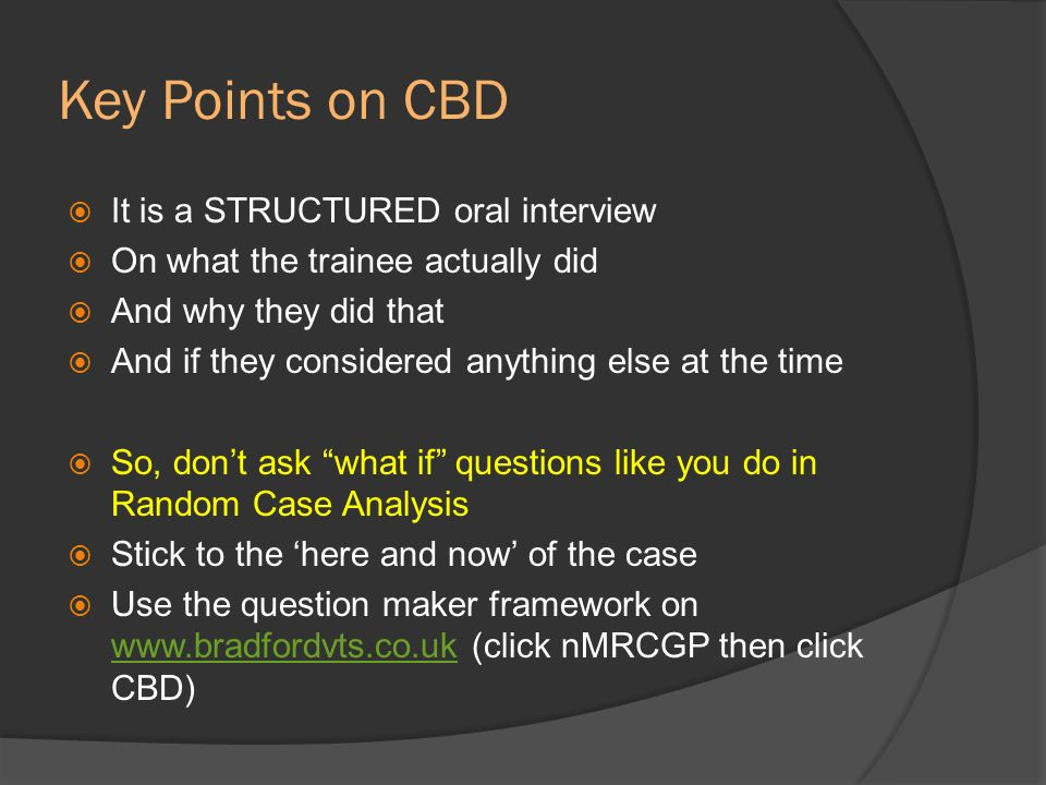 Key Points on CBD It is a STRUCTURED oral interview On what the trainee actually did And why they did that And if they considered anything else at the