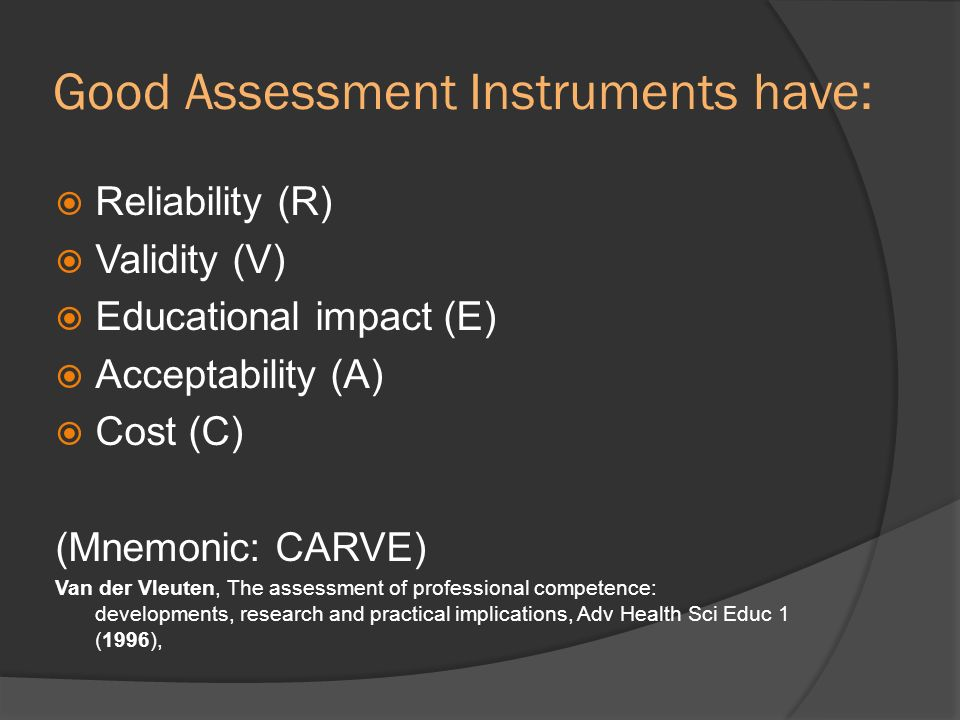 Good Assessment Instruments have: Reliability (R) Validity (V) Educational impact (E) Acceptability (A) Cost (C) (Mnemonic: CARVE) Van der Vleuten, Th