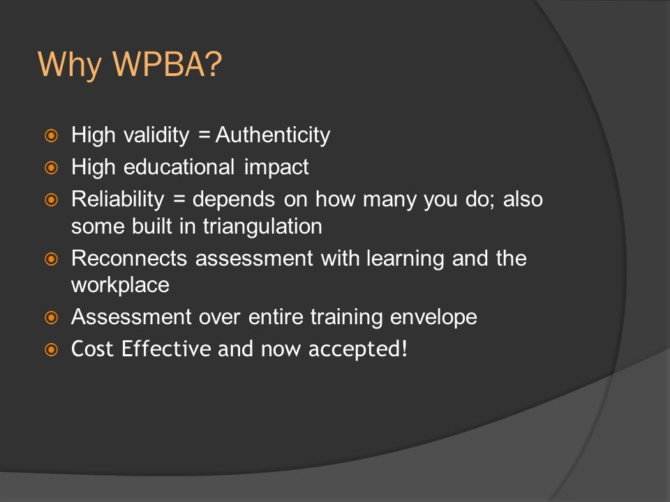 Why WPBA? High validity = Authenticity High educational impact Reliability = depends on how many you do; also some built in triangulation Reconnects a