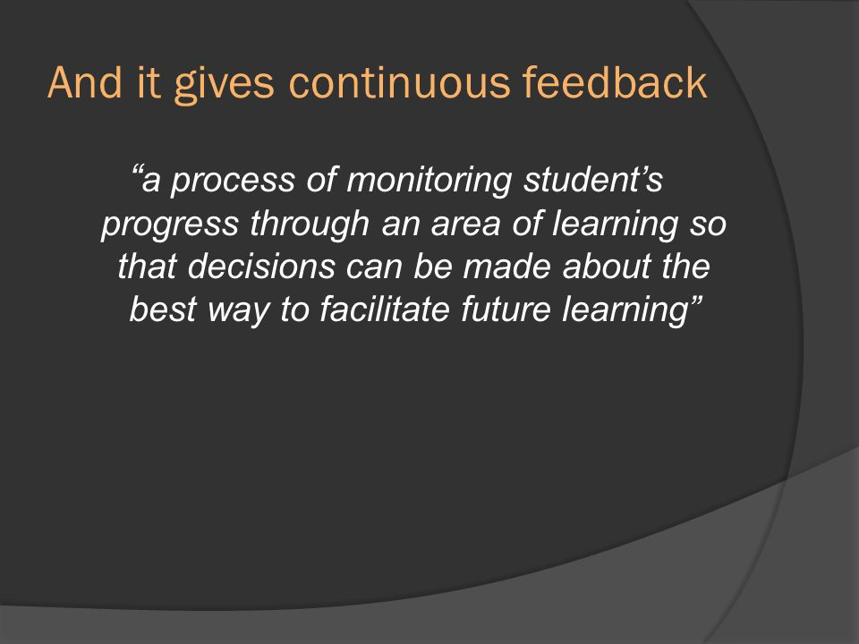 And it gives continuous feedback a process of monitoring students progress through an area of learning so that decisions can be made about the best wa
