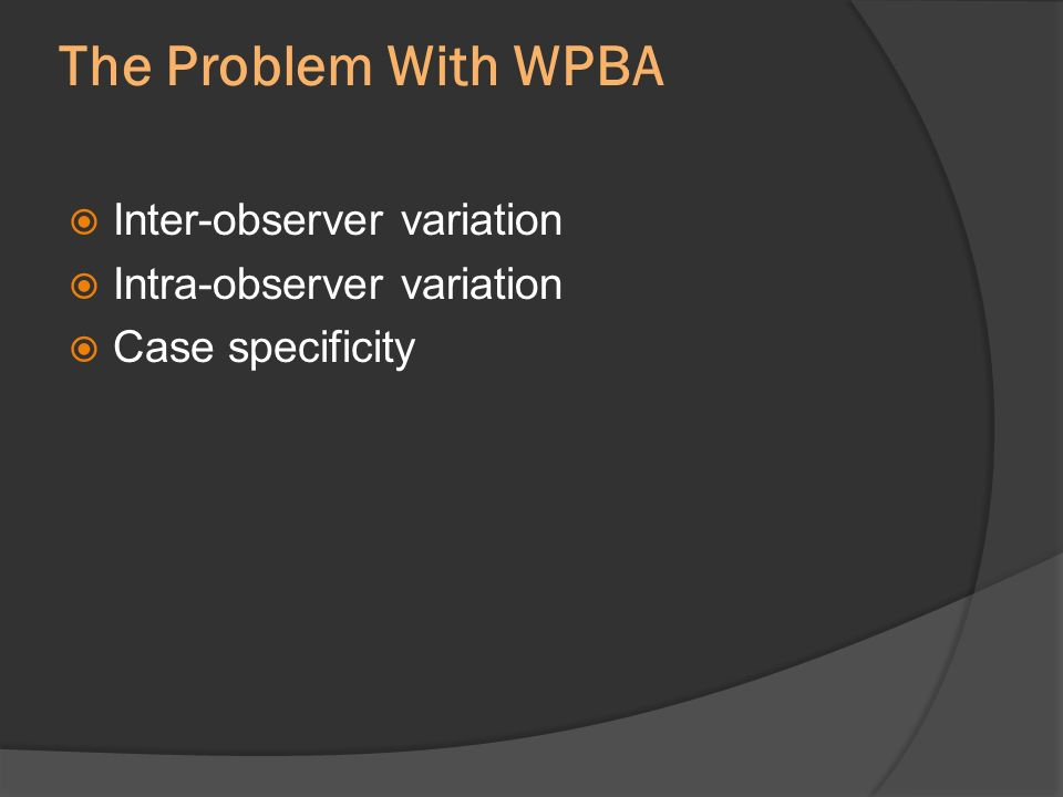 The Problem With WPBA Inter-observer variation Intra-observer variation Case specificity