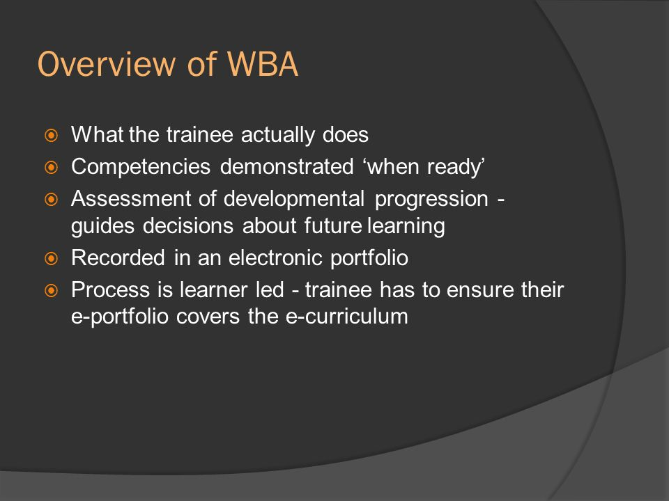 Overview of WBA What the trainee actually does Competencies demonstrated when ready Assessment of developmental progression - guides decisions about f
