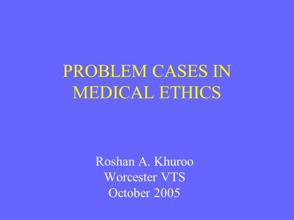 PROBLEM CASES IN MEDICAL ETHICS Roshan A. Khuroo Worcester VTS October 2005