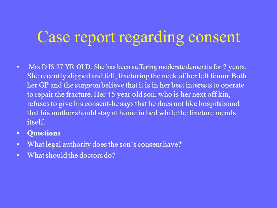 Case report regarding consent Mrs D IS 77 YR OLD. She has been suffering moderate dementia for 7 years. She recently slipped and fell, fracturing the