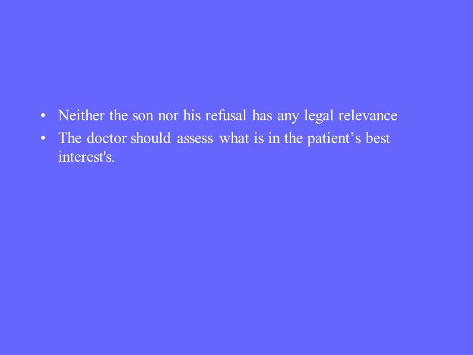 Neither the son nor his refusal has any legal relevance The doctor should assess what is in the patients best interest's.