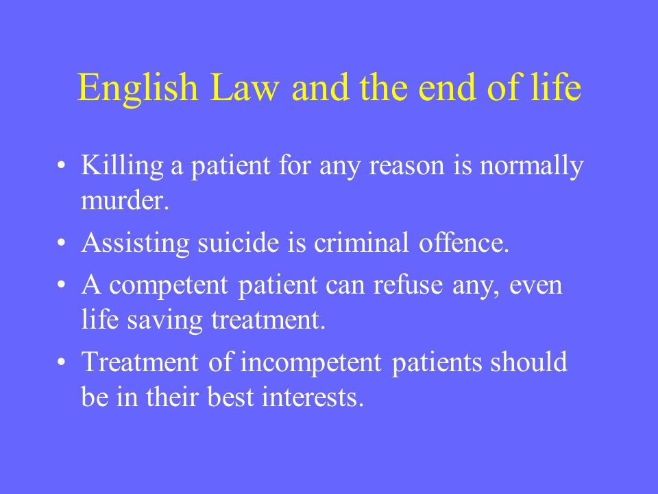 English Law and the end of life Killing a patient for any reason is normally murder. Assisting suicide is criminal offence. A competent patient can re