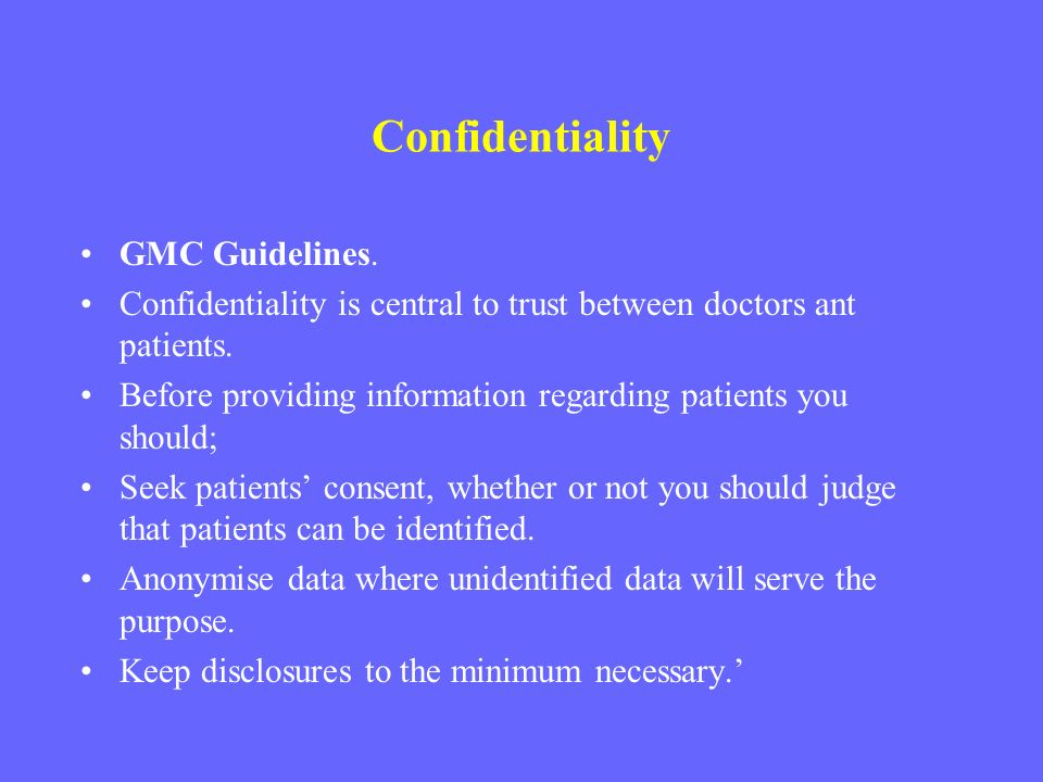 Confidentiality GMC Guidelines. Confidentiality is central to trust between doctors ant patients. Before providing information regarding patients you