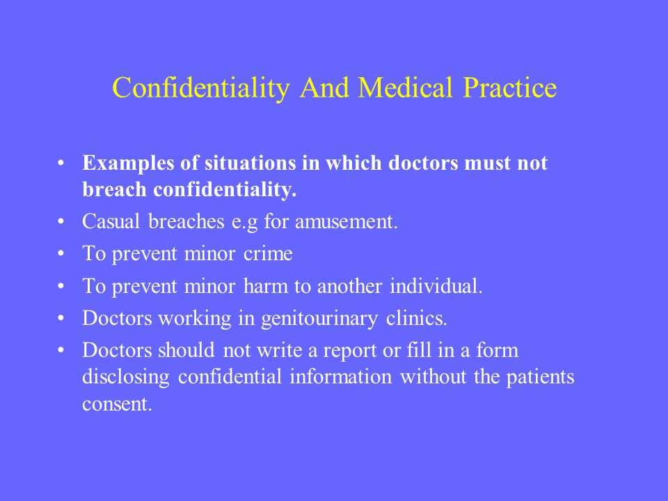 Confidentiality And Medical Practice Examples of situations in which doctors must not breach confidentiality. Casual breaches e.g for amusement. To pr