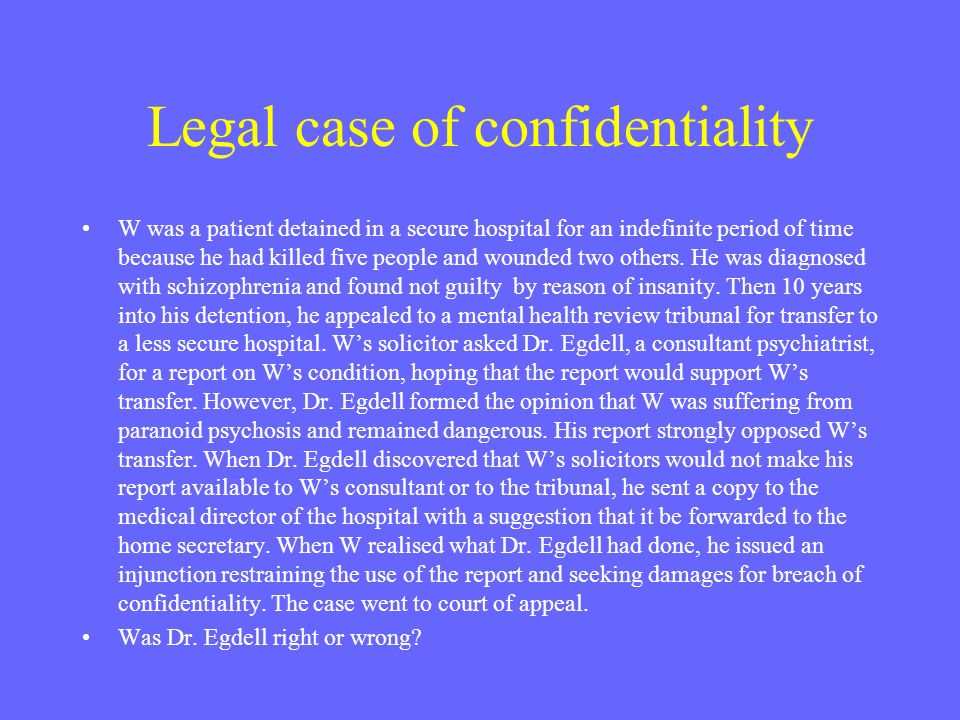 Legal case of confidentiality W was a patient detained in a secure hospital for an indefinite period of time because he had killed five people and wou
