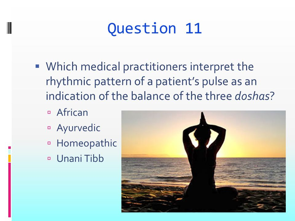 Question 11 Which medical practitioners interpret the rhythmic pattern of a patients pulse as an indication of the balance of the three doshas.