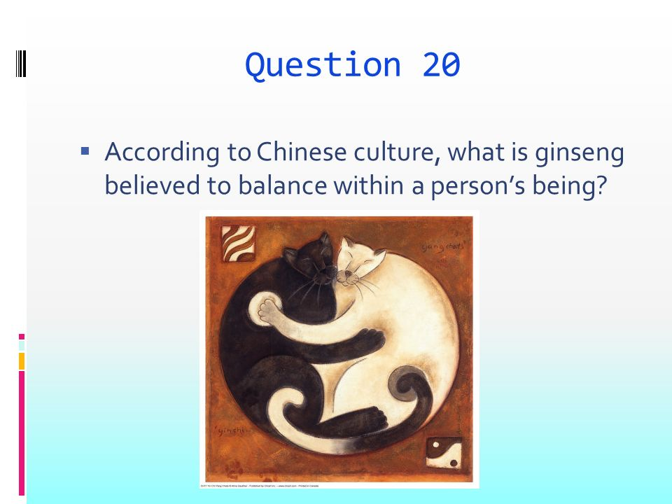 Question 20 According to Chinese culture, what is ginseng believed to balance within a persons being
