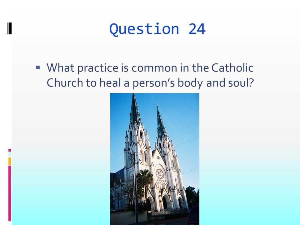 Question 24 What practice is common in the Catholic Church to heal a persons body and soul