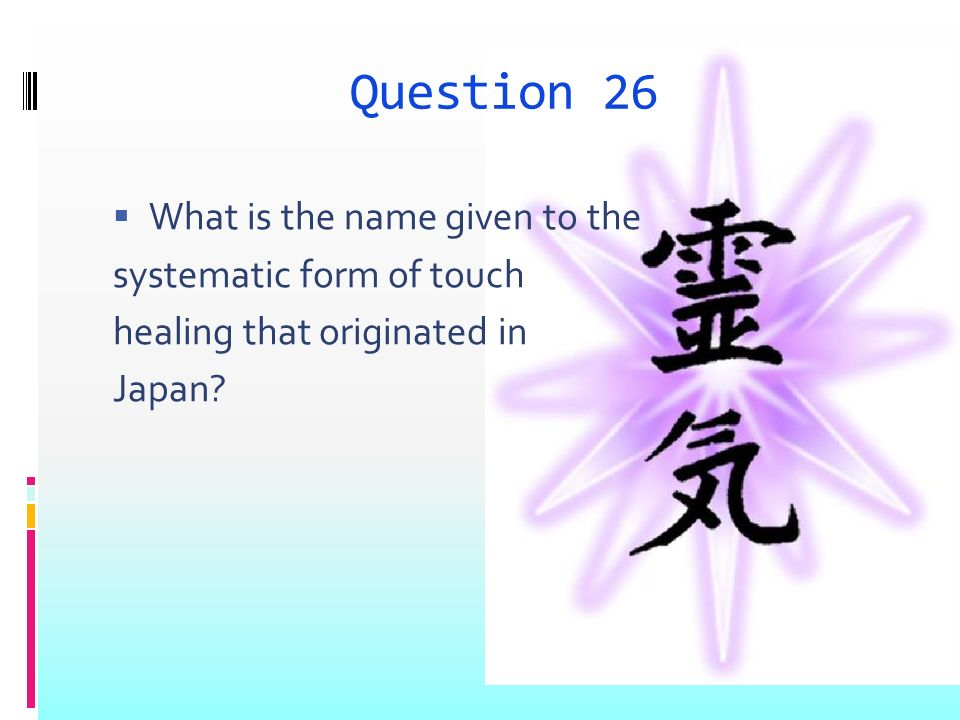 Question 26 What is the name given to the systematic form of touch healing that originated in Japan