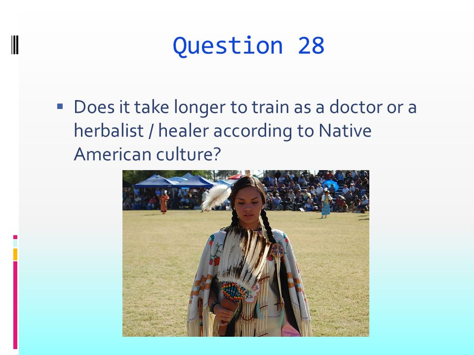 Question 28 Does it take longer to train as a doctor or a herbalist / healer according to Native American culture