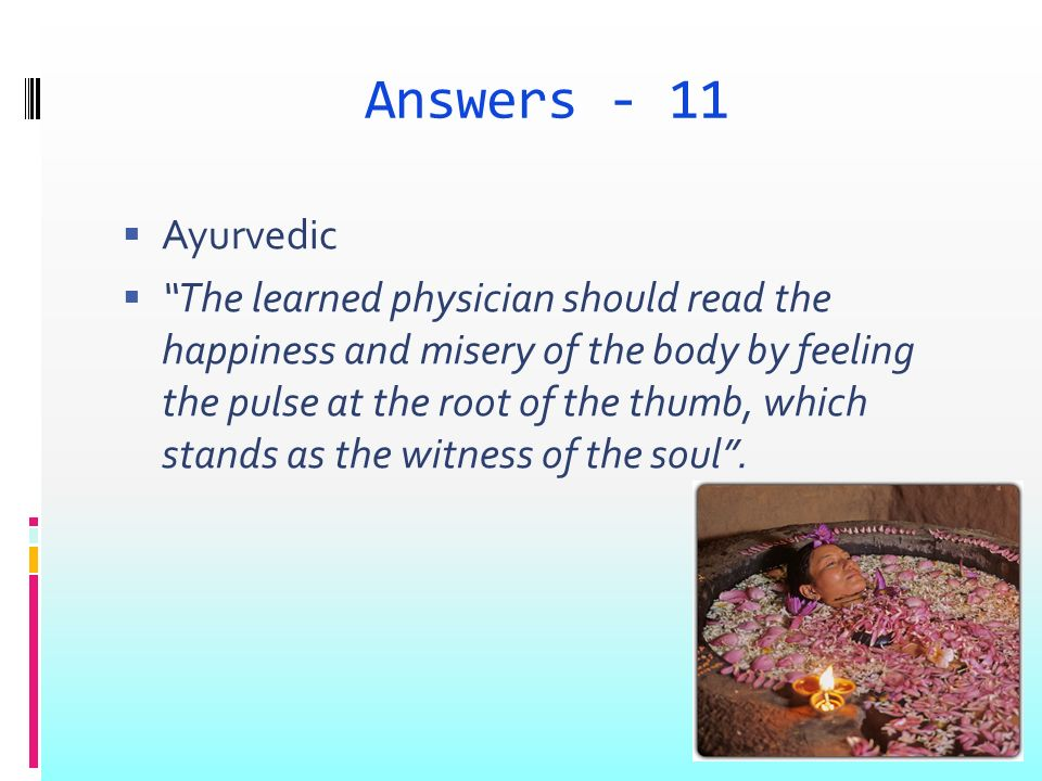 Answers - 11 Ayurvedic The learned physician should read the happiness and misery of the body by feeling the pulse at the root of the thumb, which sta