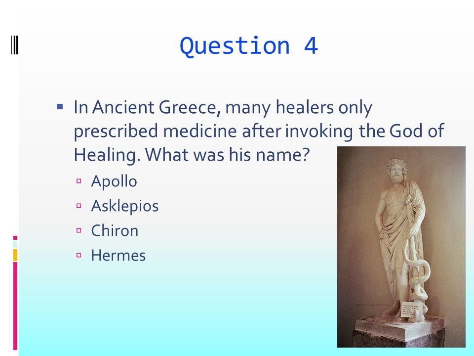 Question 4 In Ancient Greece, many healers only prescribed medicine after invoking the God of Healing.