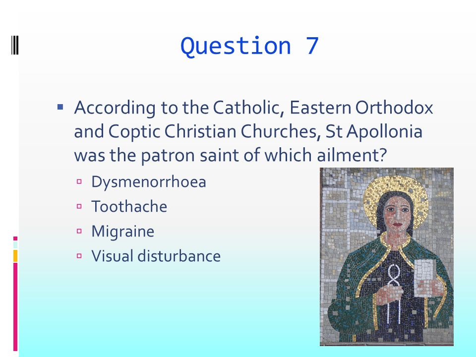 Question 7 According to the Catholic, Eastern Orthodox and Coptic Christian Churches, St Apollonia was the patron saint of which ailment? Dysmenorrhoe