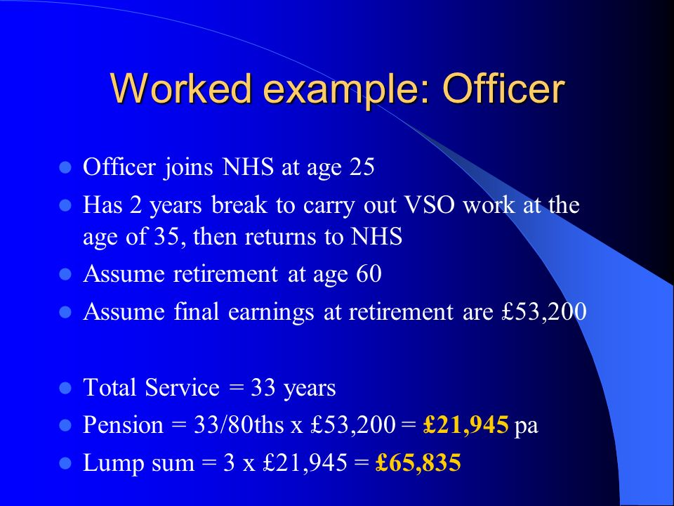 Worked example: Practitioner Practitioner joins NHSPS at age 24 Assume retirement at age 60 Assume dynamised career average is £ 42,000 pa Total (revalued) career earnings = £1,512,000 (36 years x £ 42,000) Pension = 1.4% x £1,512,000 = £21,168 pa Lump sum = 3 x £21,168 = £63,504