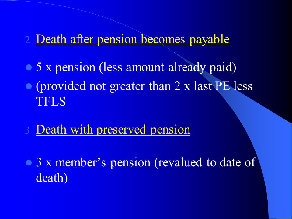 DEATH GRATUITY 1 Death in pensionable employment before 70 2 x pensionable earnings paid to surviving widow or widower (unless notice in writing to not do so) if no spouse (or as above), paid to personal representatives