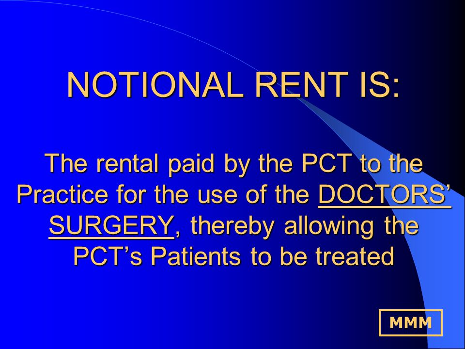 NOTIONAL RENT IS: The current Market Rent assessed by the District Valuer based on the Alternative use VALUE OF THE DOCTORS SURGERY.