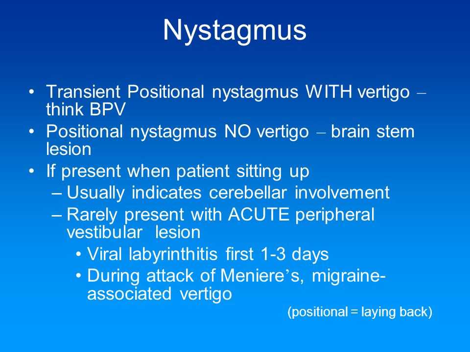 Nystagmus Transient Positional nystagmus WITH vertigo – think BPV Positional nystagmus NO vertigo – brain stem lesion If present when patient sitting