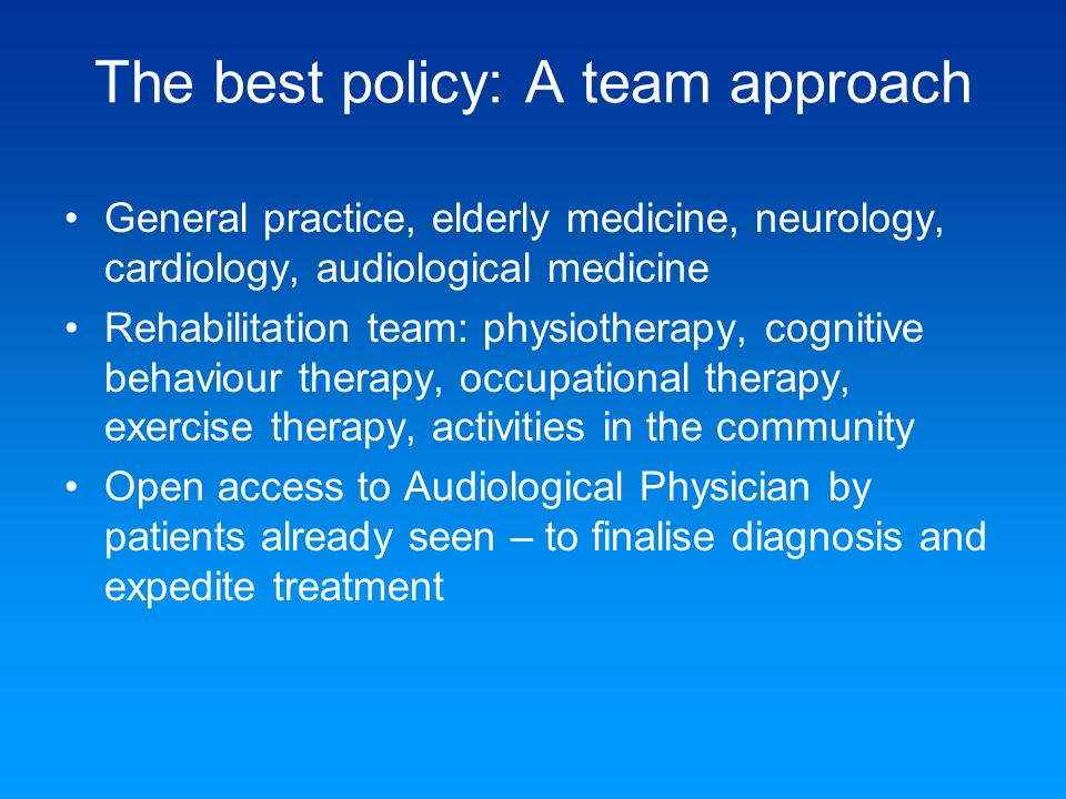 The best policy: A team approach General practice, elderly medicine, neurology, cardiology, audiological medicine Rehabilitation team: physiotherapy,