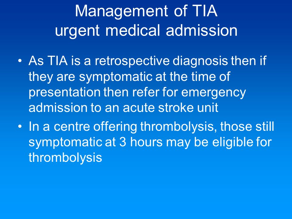 Management of TIA urgent medical admission As TIA is a retrospective diagnosis then if they are symptomatic at the time of presentation then refer for