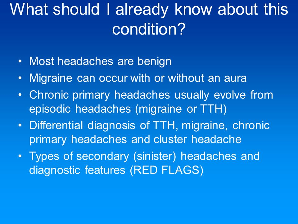 What should I already know about this condition? Most headaches are benign Migraine can occur with or without an aura Chronic primary headaches usuall